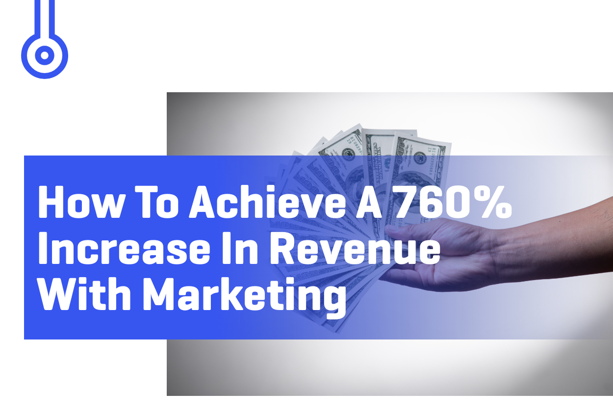 Blog-HOW TO ACHIEVE A 760% INCREASE IN REVENUE WITH MARKETING