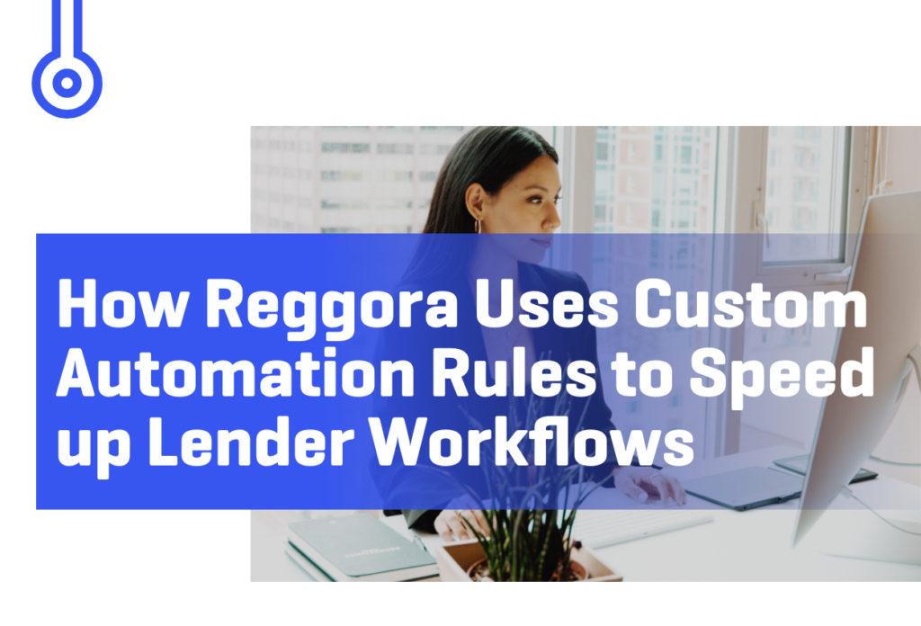 Blog-How Reggora Uses CustomAutomation Rules to Speedup Lender Workflows
