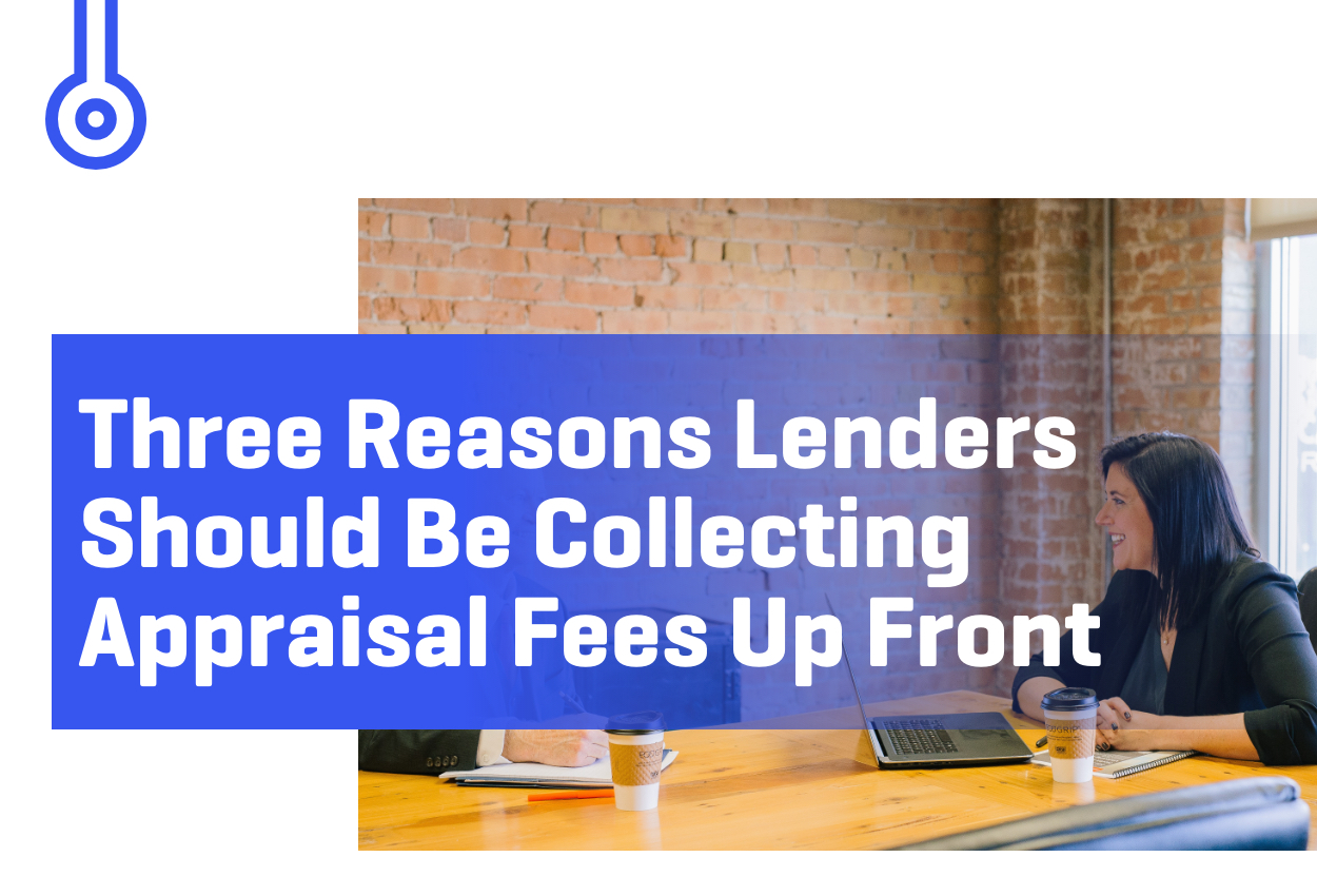 Blog-Three Reasons LendersShould Be CollectingAppraisal Fees Up Front